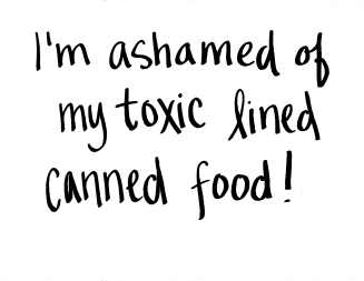 I'm ashamed of my toxic lined canned food!